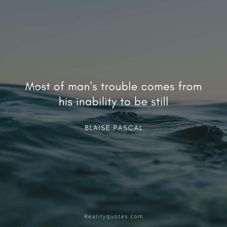 Most of man's trouble comes from his inability to be still