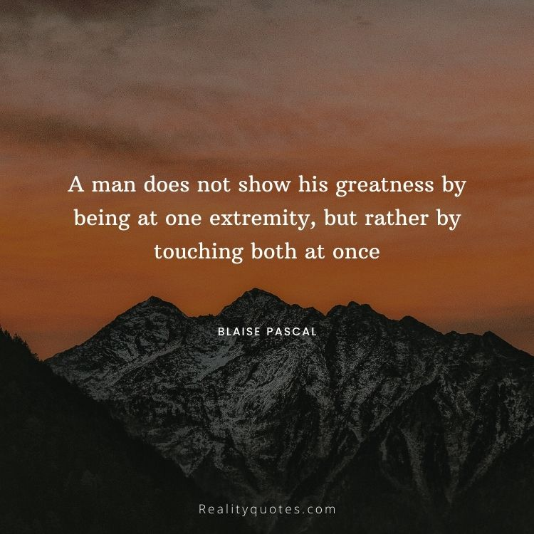 A man does not show his greatness by being at one extremity, but rather by touching both at once