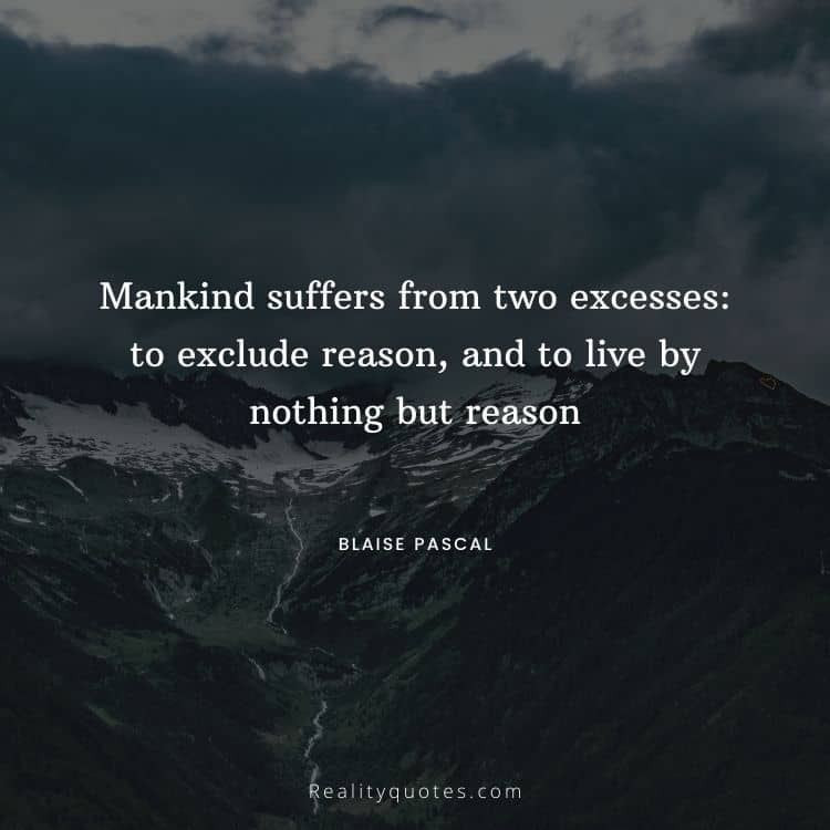 Mankind suffers from two excesses: to exclude reason, and to live by nothing but reason