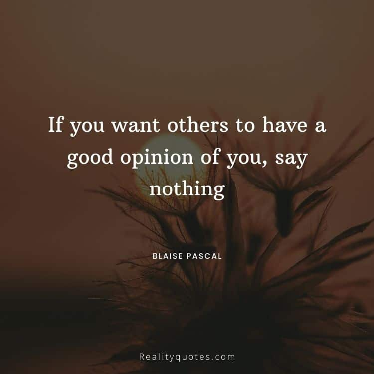 If you want others to have a good opinion of you, say nothing
