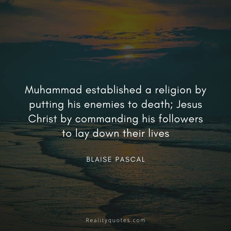 Muhammad established a religion by putting his enemies to death; Jesus Christ by commanding his followers to lay down their lives