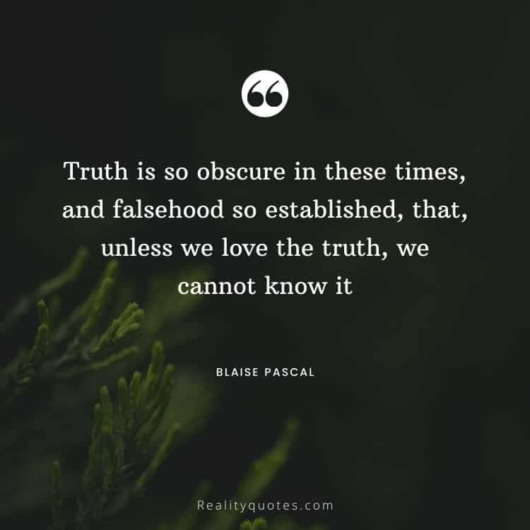 Truth is so obscure in these times, and falsehood so established, that, unless we love the truth, we cannot know it