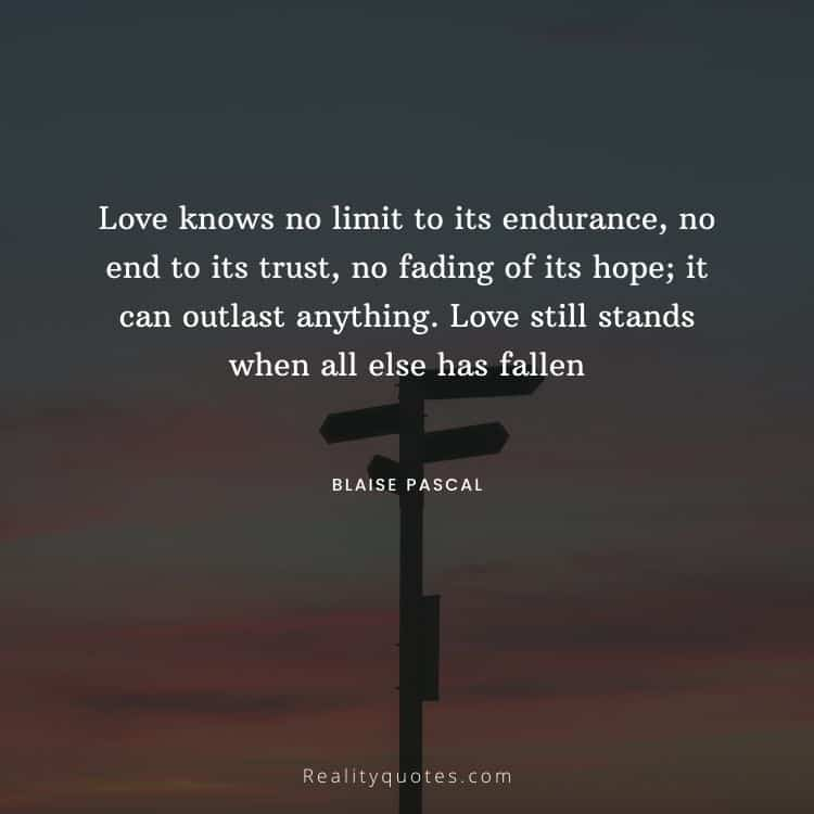 Love knows no limit to its endurance, no end to its trust, no fading of its hope; it can outlast anything. Love still stands when all else has fallen
