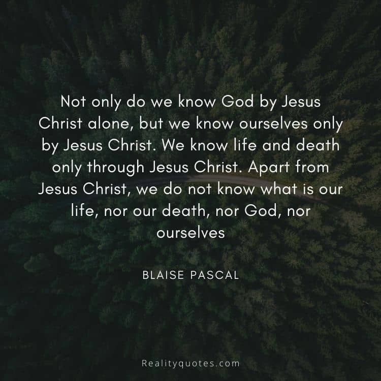 Not only do we know God by Jesus Christ alone, but we know ourselves only by Jesus Christ. We know life and death only through Jesus Christ. Apart from Jesus Christ, we do not know what is our life, nor our death, nor God, nor ourselves