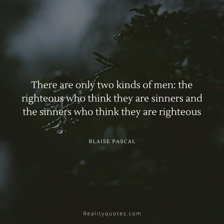 There are only two kinds of men: the righteous who think they are sinners and the sinners who think they are righteous