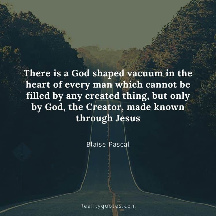 There is a God shaped vacuum in the heart of every man which cannot be filled by any created thing, but only by God, the Creator, made known through Jesus