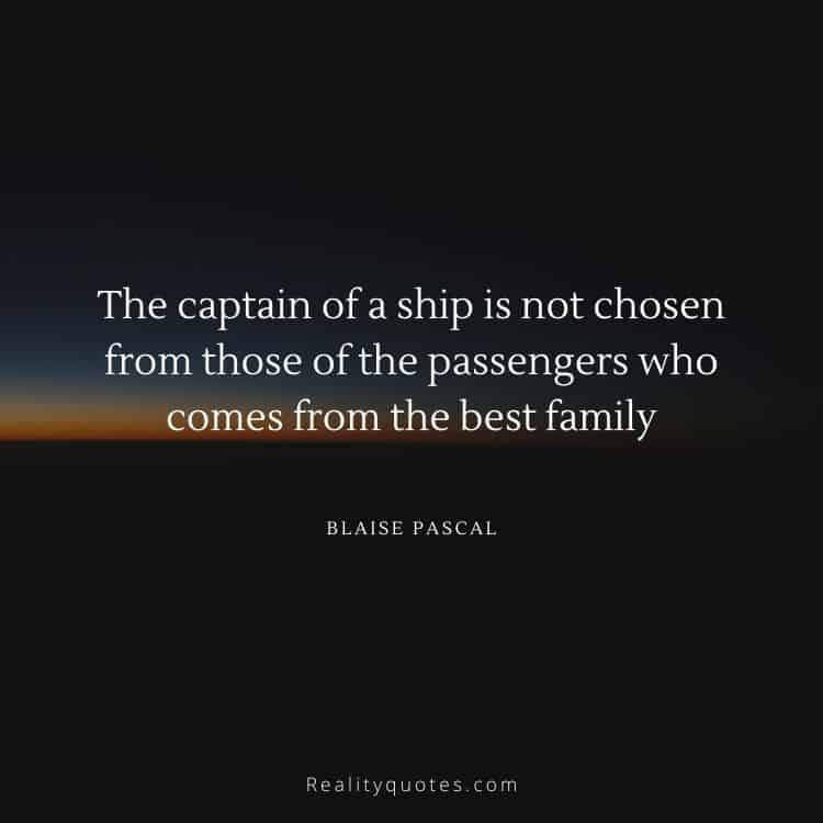 The captain of a ship is not chosen from those of the passengers who comes from the best family