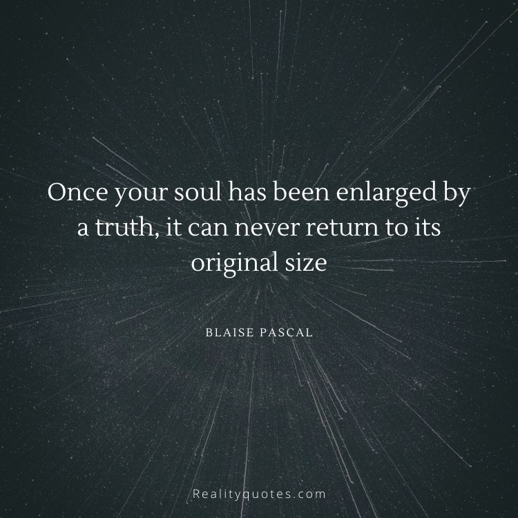Once your soul has been enlarged by a truth, it can never return to its original size