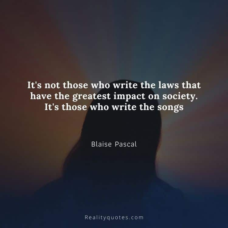 It's not those who write the laws that have the greatest impact on society. It's those who write the songs