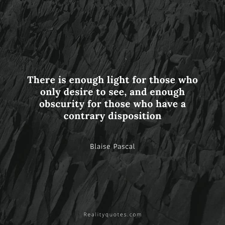 There is enough light for those who only desire to see, and enough obscurity for those who have a contrary disposition