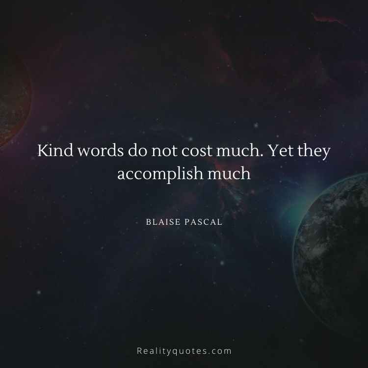 Kind words do not cost much. Yet they accomplish much