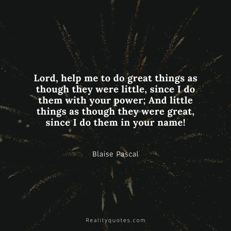 Lord, help me to do great things as though they were little, since I do them with your power; And little things as though they were great, since I do them in your name!