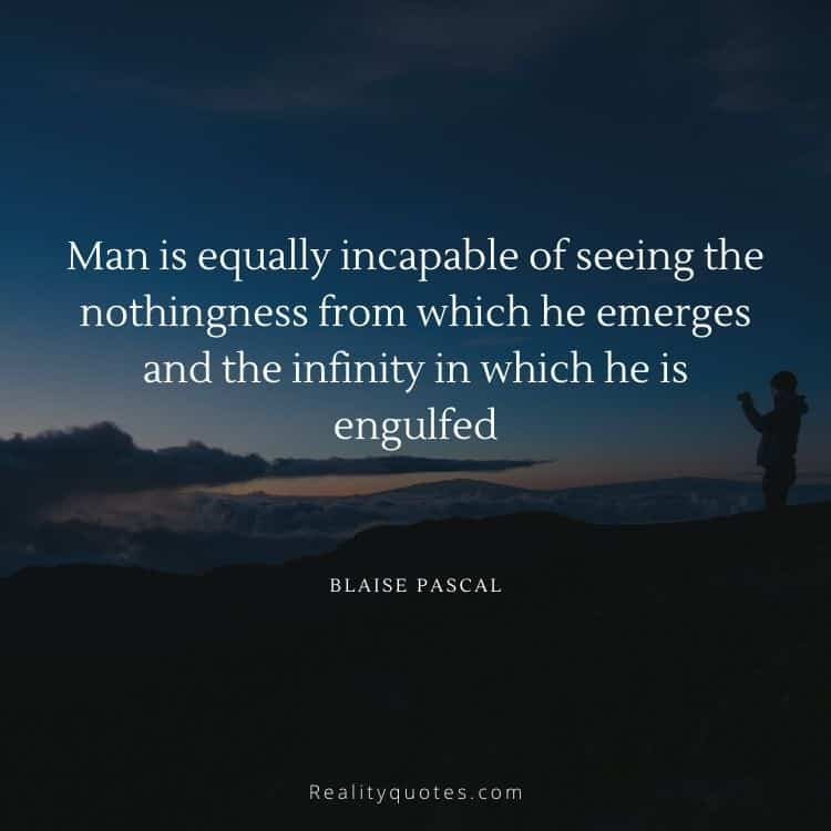 Man is equally incapable of seeing the nothingness from which he emerges and the infinity in which he is engulfed