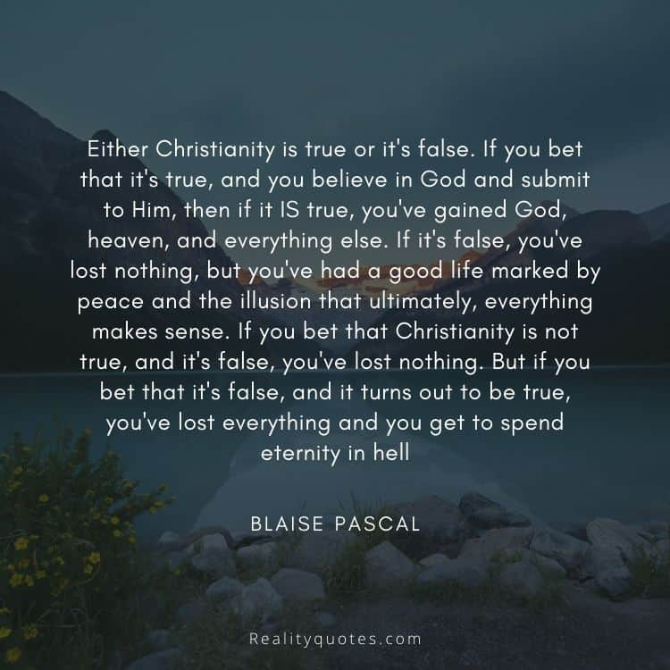 Either Christianity is true or it's false. If you bet that it's true, and you believe in God and submit to Him, then if it IS true, you've gained God, heaven, and everything else. If it's false, you've lost nothing, but you've had a good life marked by peace and the illusion that ultimately, everything makes sense. If you bet that Christianity is not true, and it's false, you've lost nothing. But if you bet that it's false, and it turns out to be true, you've lost everything and you get to spend eternity in hell