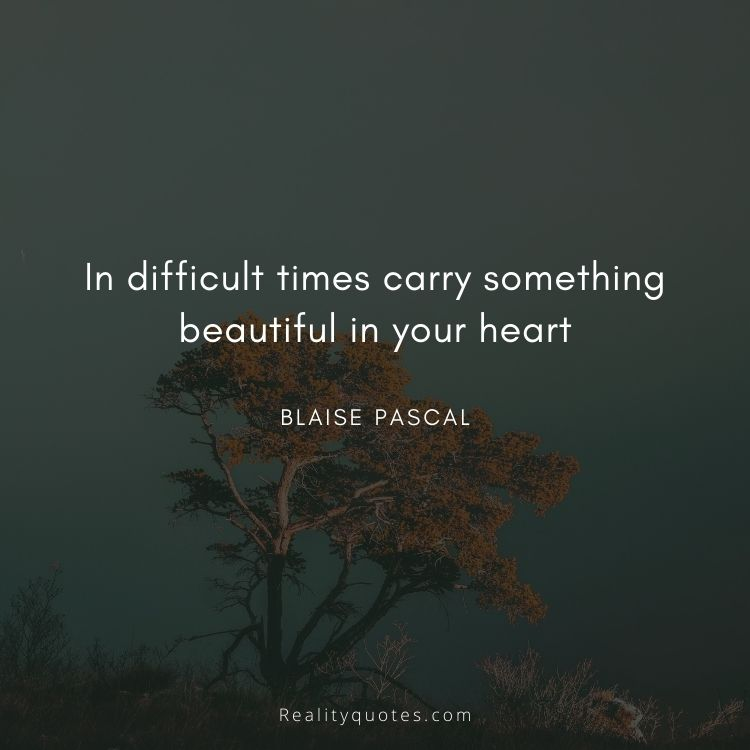 In difficult times carry something beautiful in your heart