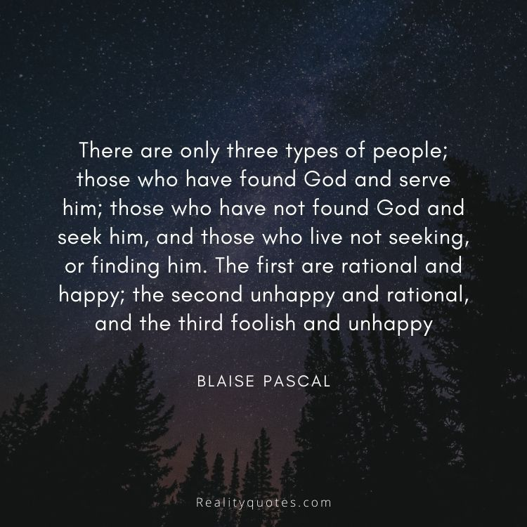 There are only three types of people; those who have found God and serve him; those who have not found God and seek him, and those who live not seeking, or finding him. The first are rational and happy; the second unhappy and rational, and the third foolish and unhappy