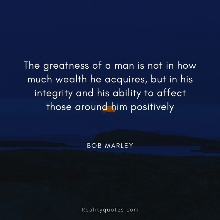 The greatness of a man is not in how much wealth he acquires, but in his integrity and his ability to affect those around him positively