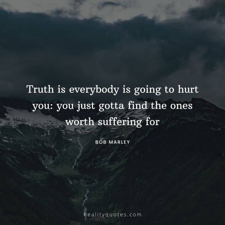 Truth is everybody is going to hurt you: you just gotta find the ones worth suffering for