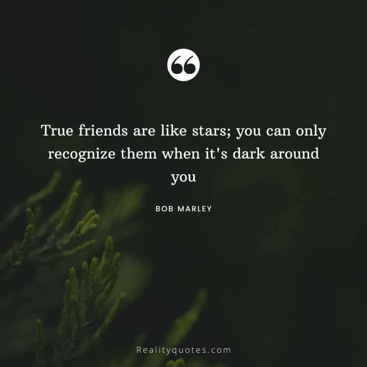 True friends are like stars; you can only recognize them when it's dark around you