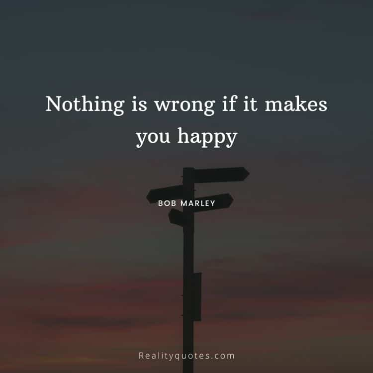 Nothing is wrong if it makes you happy