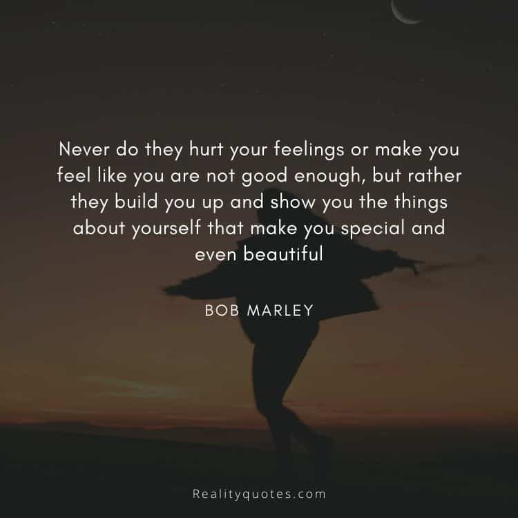 Never do they hurt your feelings or make you feel like you are not good enough, but rather they build you up and show you the things about yourself that make you special and even beautiful