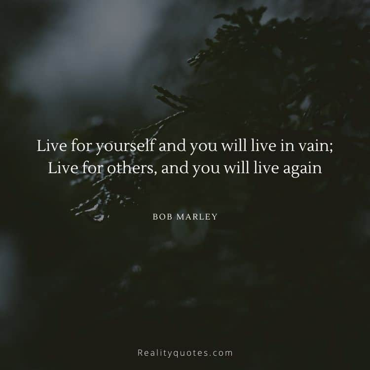 Live for yourself and you will live in vain; Live for others, and you will live again