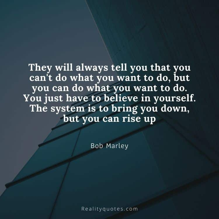 They will always tell you that you can't do what you want to do, but you can do what you want to do. You just have to believe in yourself. The system is to bring you down, but you can rise up
