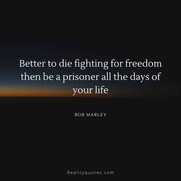 Better to die fighting for freedom then be a prisoner all the days of your life