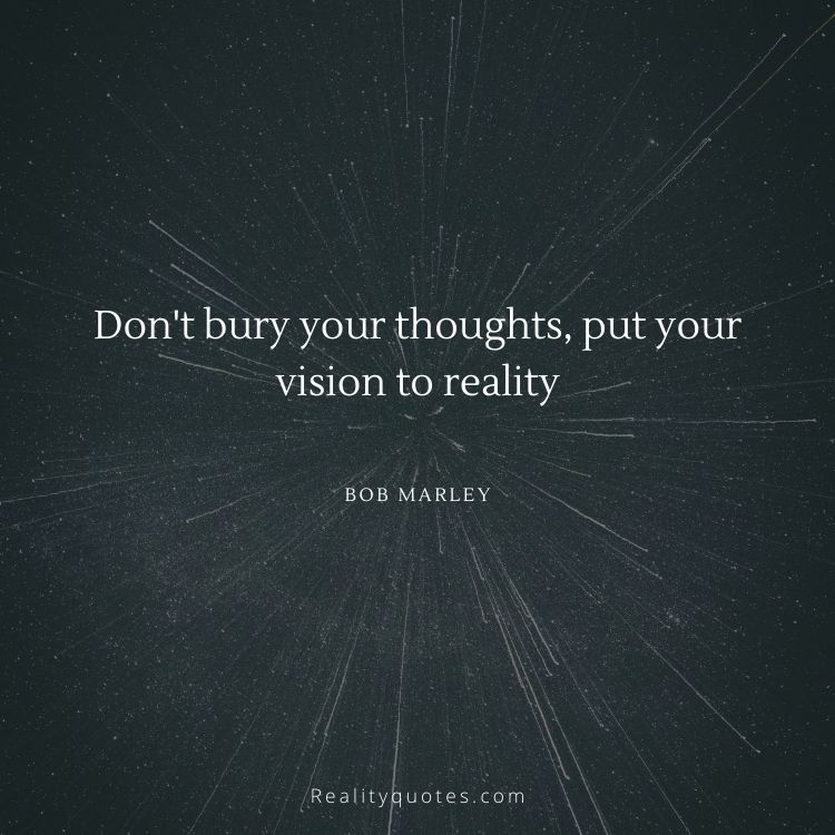 Don't bury your thoughts, put your vision to reality