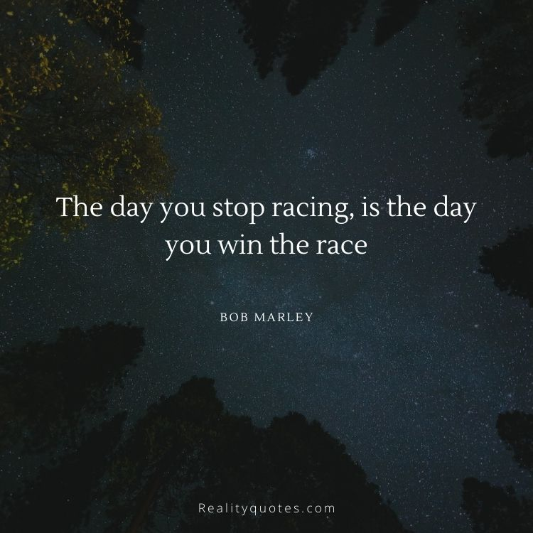 The day you stop racing, is the day you win the race
