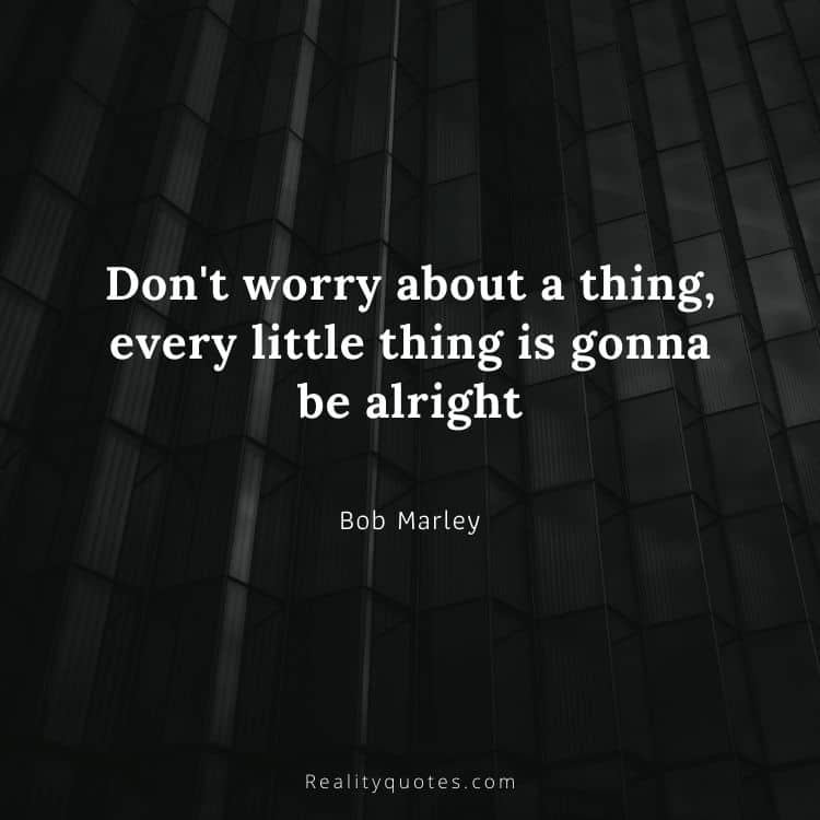 Don't worry about a thing, every little thing is gonna be alright