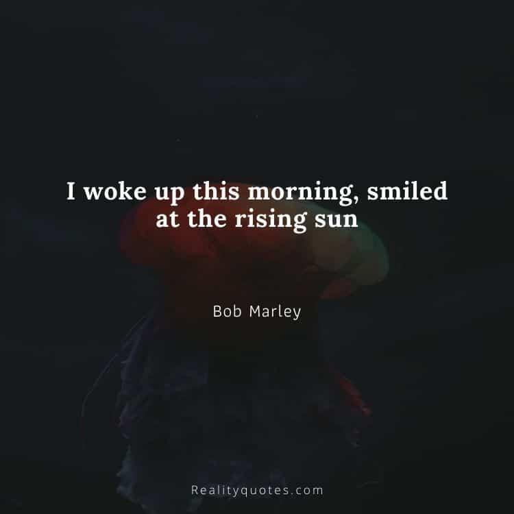 I woke up this morning, smiled at the rising sun