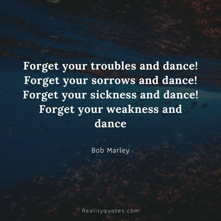 Forget your troubles and dance! Forget your sorrows and dance! Forget your sickness and dance! Forget your weakness and dance