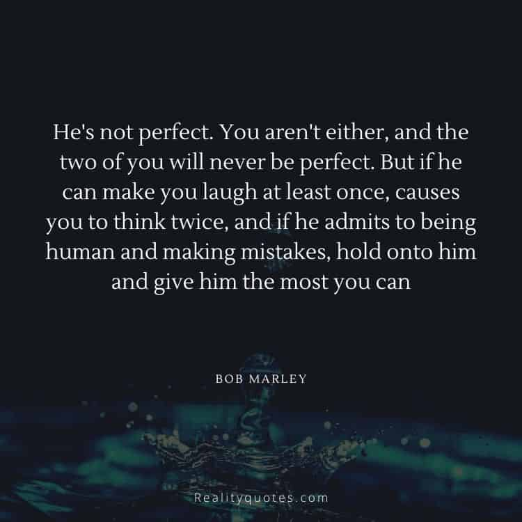 He's not perfect. You aren't either, and the two of you will never be perfect. But if he can make you laugh at least once, causes you to think twice, and if he admits to being human and making mistakes, hold onto him and give him the most you can