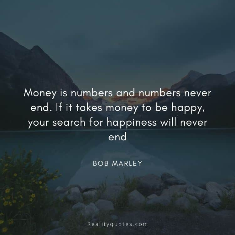 Money is numbers and numbers never end. If it takes money to be happy, your search for happiness will never end