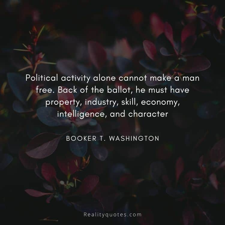 Political activity alone cannot make a man free. Back of the ballot, he must have property, industry, skill, economy, intelligence, and character