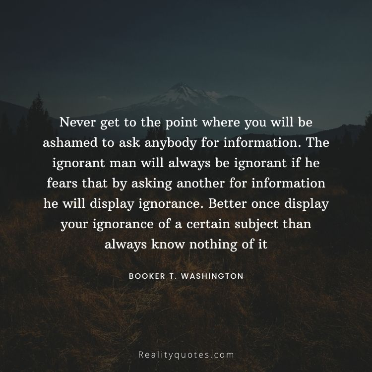 Never get to the point where you will be ashamed to ask anybody for information. The ignorant man will always be ignorant if he fears that by asking another for information he will display ignorance. Better once display your ignorance of a certain subject than always know nothing of it