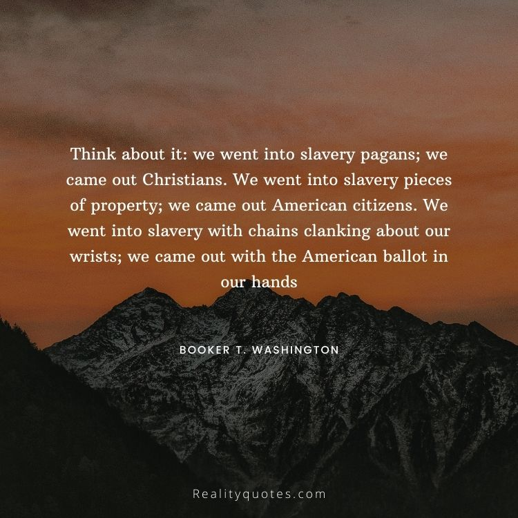 Think about it: we went into slavery pagans; we came out Christians. We went into slavery pieces of property; we came out American citizens. We went into slavery with chains clanking about our wrists; we came out with the American ballot in our hands
