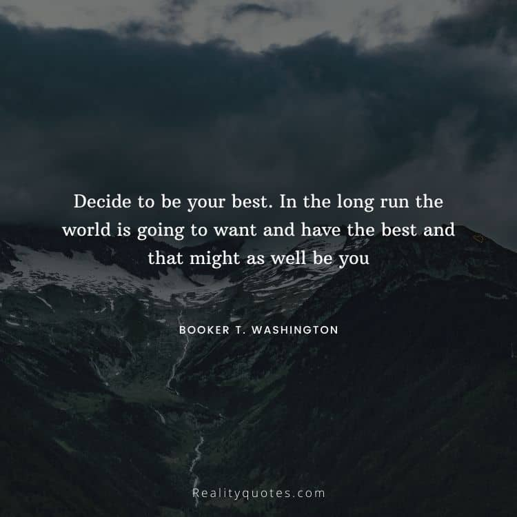 Decide to be your best. In the long run the world is going to want and have the best and that might as well be you