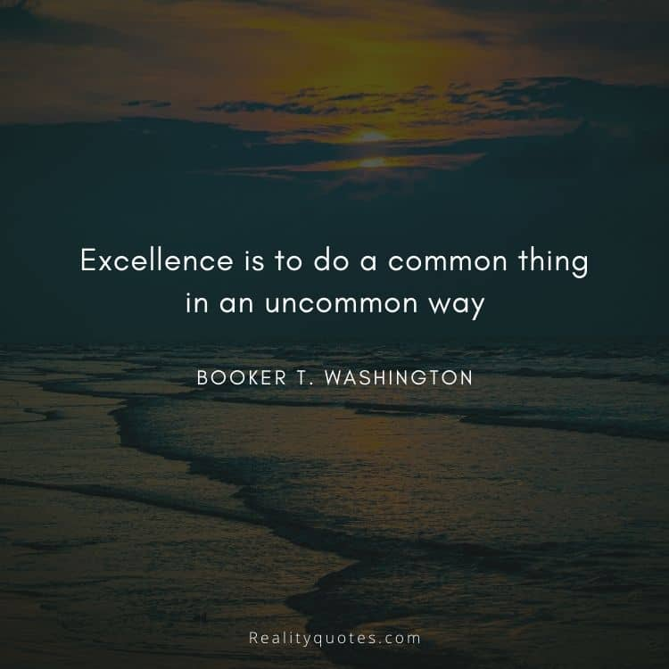 Excellence is to do a common thing in an uncommon way