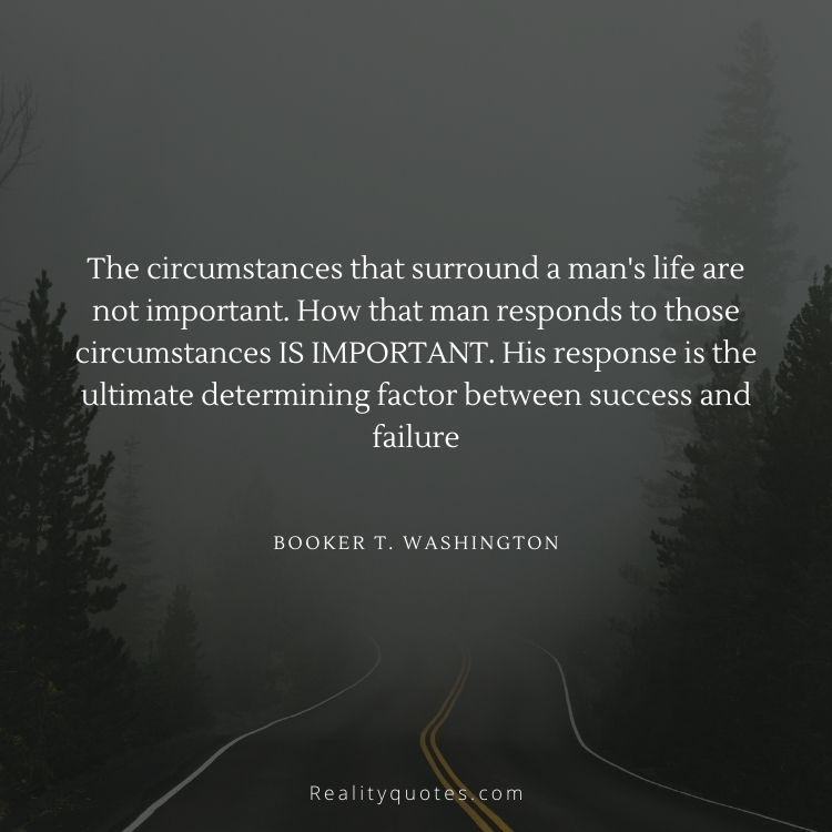 The circumstances that surround a man's life are not important. How that man responds to those circumstances IS IMPORTANT. His response is the ultimate determining factor between success and failure