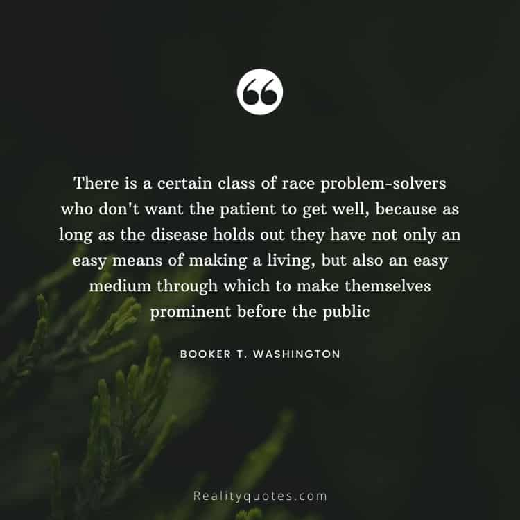 There is a certain class of race problem-solvers who don't want the patient to get well, because as long as the disease holds out they have not only an easy means of making a living, but also an easy medium through which to make themselves prominent before the public
