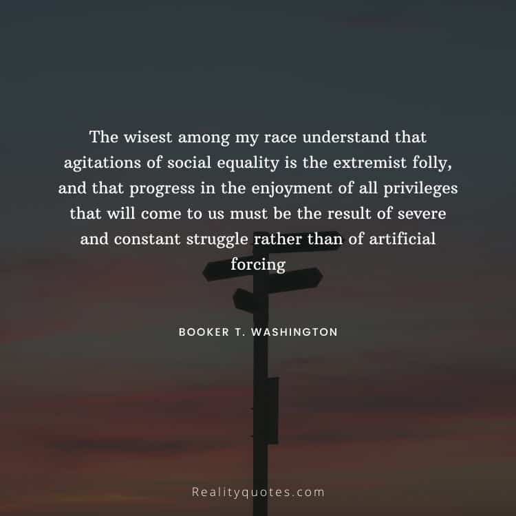 The wisest among my race understand that agitations of social equality is the extremist folly, and that progress in the enjoyment of all privileges that will come to us must be the result of severe and constant struggle rather than of artificial forcing