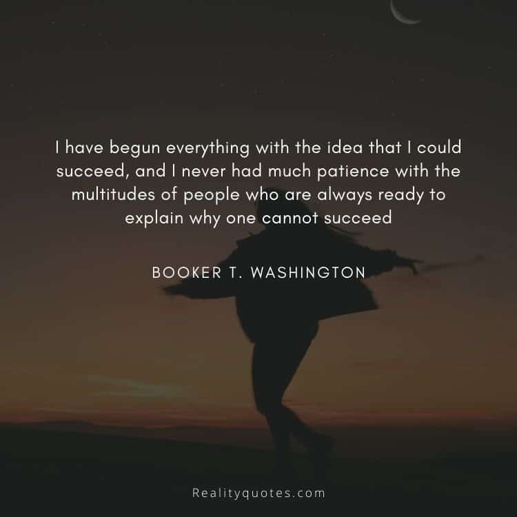 I have begun everything with the idea that I could succeed, and I never had much patience with the multitudes of people who are always ready to explain why one cannot succeed