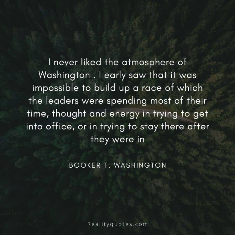 I never liked the atmosphere of Washington . I early saw that it was impossible to build up a race of which the leaders were spending most of their time, thought and energy in trying to get into office, or in trying to stay there after they were in