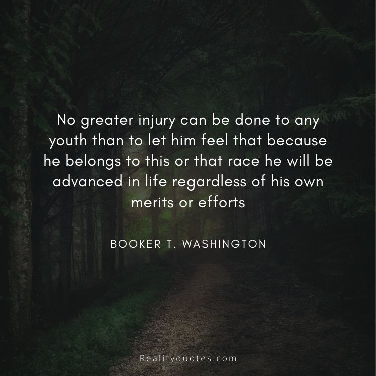 No greater injury can be done to any youth than to let him feel that because he belongs to this or that race he will be advanced in life regardless of his own merits or efforts