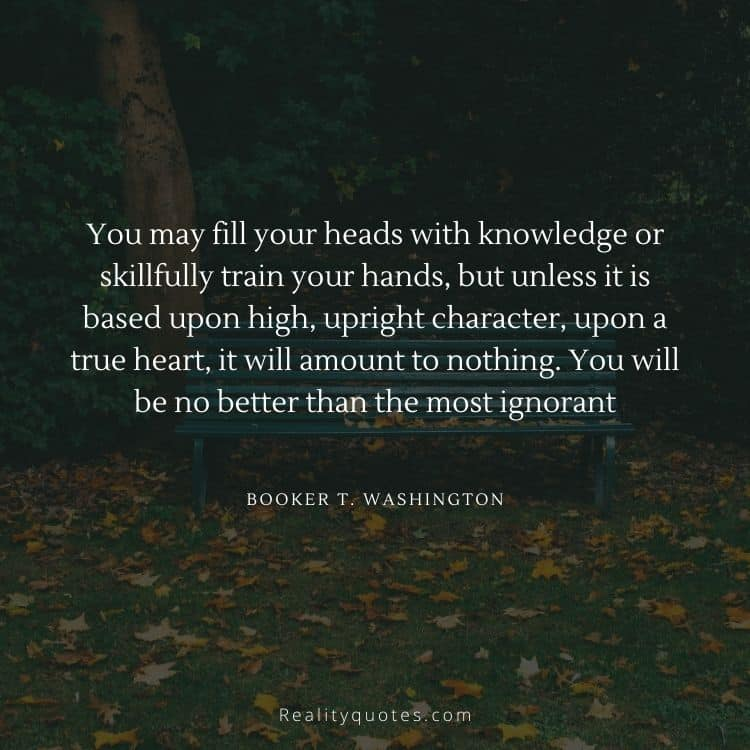 You may fill your heads with knowledge or skillfully train your hands, but unless it is based upon high, upright character, upon a true heart, it will amount to nothing. You will be no better than the most ignorant