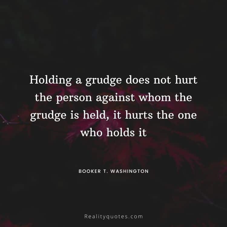 Holding a grudge does not hurt the person against whom the grudge is held, it hurts the one who holds it