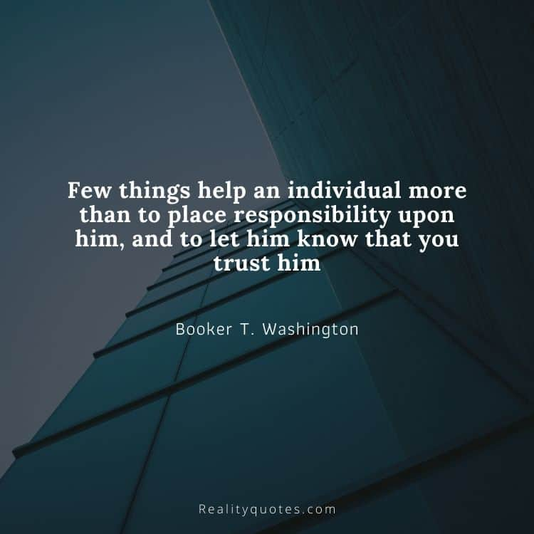 Few things help an individual more than to place responsibility upon him, and to let him know that you trust him