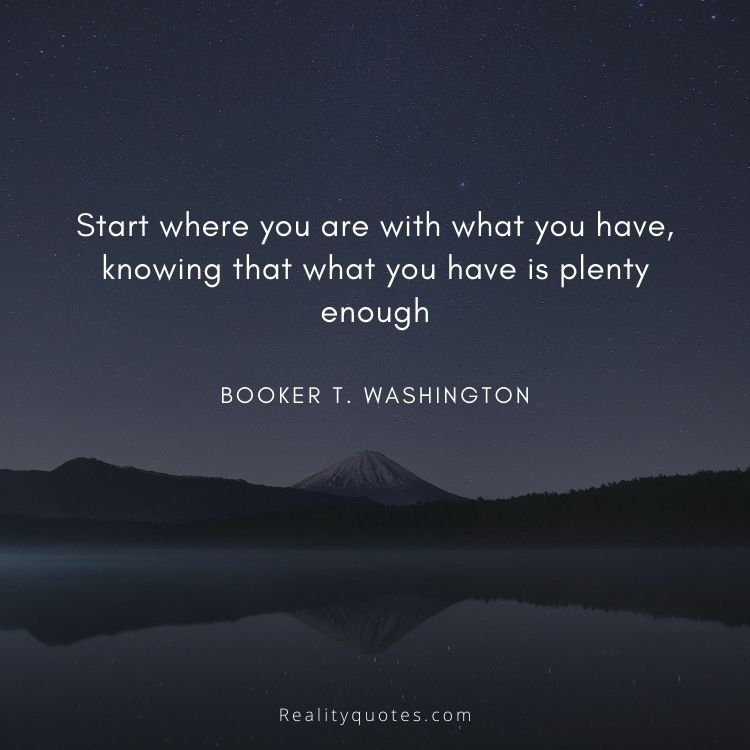 Start where you are with what you have, knowing that what you have is plenty enough